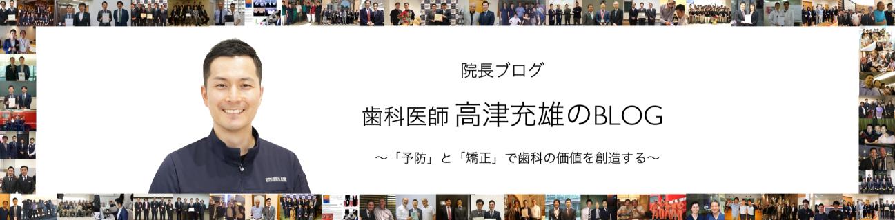 院長ブログ 歯科医師 高津充雄のBLOG 「予防」と「矯正」で歯科の価値を創造する